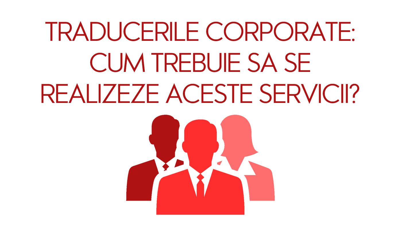 Traducerile corporate: cum trebuie sa se realizeze aceste servicii?